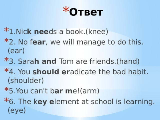 Ответ 1.Nic k  nee ds a book.(knee) 2. No f ear , we will manage to do this.(ear) 3. Sara h and Tom are friends.(hand) 4. You should  er adicate the bad habit.(shoulder) 5.You can'tb ar  m e!(arm) 6. The k ey  e lement at school is learning.(eye)