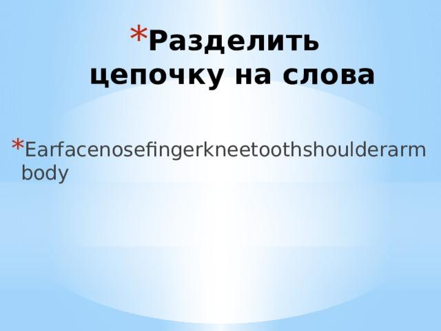 Разделить цепочку на слова Earfacenosefingerkneetoothshoulderarmbody