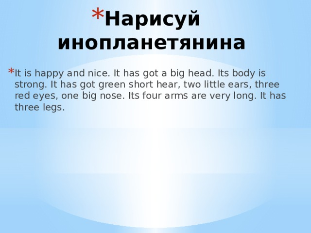 Нарисуй инопланетянина It is happy and nice. It has got a big head. Its body is strong. It has got green short hear, two little ears, three red eyes, one big nose. Its four arms are very long. It has three legs.