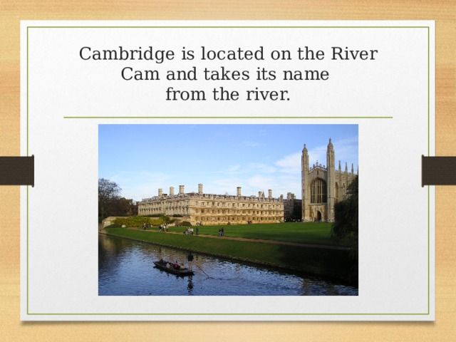 Cambridge is located on the River Cam and takes its name  from the river.
