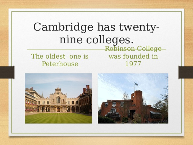 Cambridge has twenty-nine colleges. The oldest one is Peterhouse Robinson College was founded in 1977