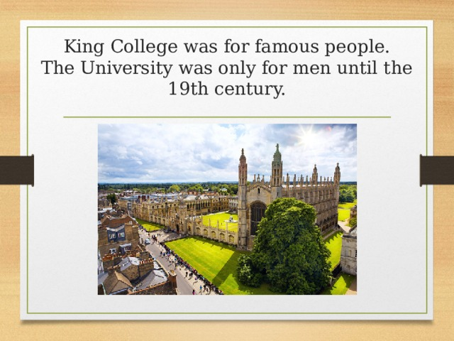 King College was for famous people.  The University was only for men until the 19th century.