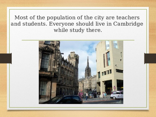 Most of the population of the city are teachers  and students. Everyone should live in Cambridge  while study there.