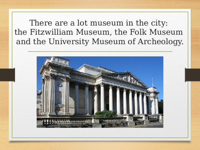 There are a lot museum in the city:  the Fitzwilliam Museum, the Folk Museum  and the University Museum of Archeology.