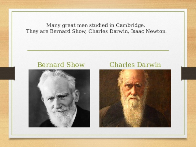 Many great men studied in Cambridge.  They are Bernard Show, Charles Darwin, Isaac Newton. Bernard Show Charles Darwin