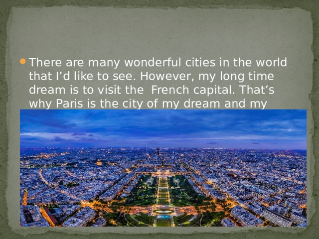 There are many wonderful cities in the world that I'd like to see. However, my long time dream is to visit the French capital. That's why Paris is the city of my dream and my developed imagination.