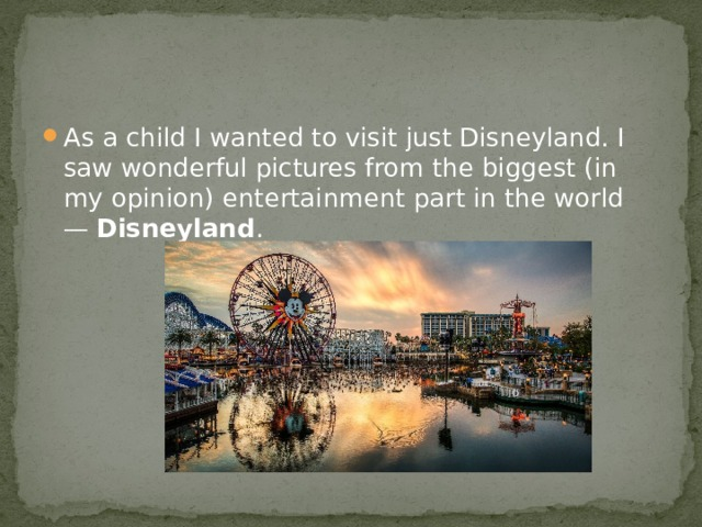 As a child I wanted to visit just Disneyland. I saw wonderful pictures from the biggest (in my opinion) entertainment part in the world —  Disneyland .