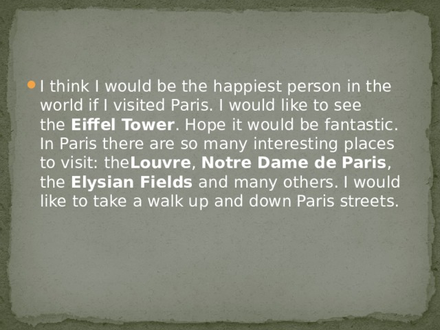 I think I would be the happiest person in the world if I visited Paris. I would like to see the  Eiffel Tower . Hope it would be fantastic. In Paris there are so many interesting places to visit: the Louvre ,  Notre Dame de Paris , the  Elysian Fields  and many others. I would like to take a walk up and down Paris streets.