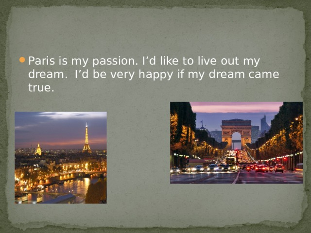 Paris is my passion. I'd like to live out my dream.  I'd be very happy if my dream came true.
