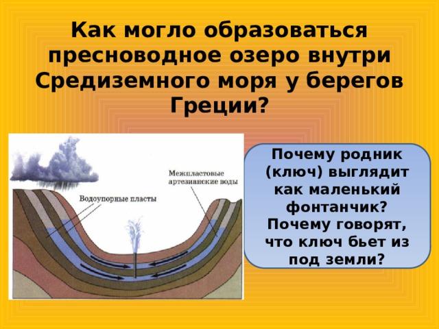 Как могло образоваться пресноводное озеро внутри Средиземного моря у берегов Греции? Почему родник (ключ) выглядит как маленький фонтанчик? Почему говорят, что ключ бьет из под земли?
