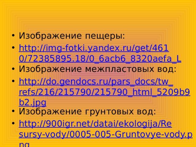 Изображение пещеры: http://img-fotki.yandex.ru/get/4610/72385895.18/0_6acb6_8320aefa_L Изображение межпластовых вод: http://do.gendocs.ru/pars_docs/tw_refs/216/215790/215790_html_5209b9b2.jpg Изображение грунтовых вод: http://900igr.net/datai/ekologija/Resursy-vody/0005-005-Gruntovye-vody.png Изображение артезианских вод: http://scienceland.info/images/geography6/pic144.png