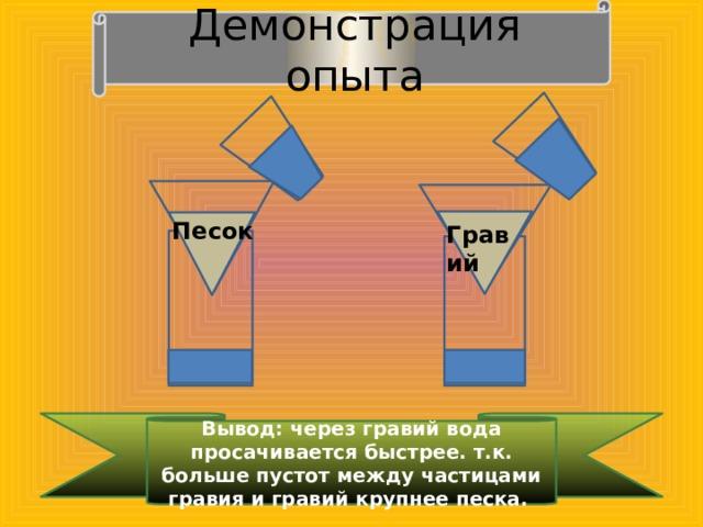 Демонстрация  опыта  Гравий  Песок Вывод: через гравий вода просачивается быстрее. т.к. больше пустот между частицами гравия и гравий крупнее песка.
