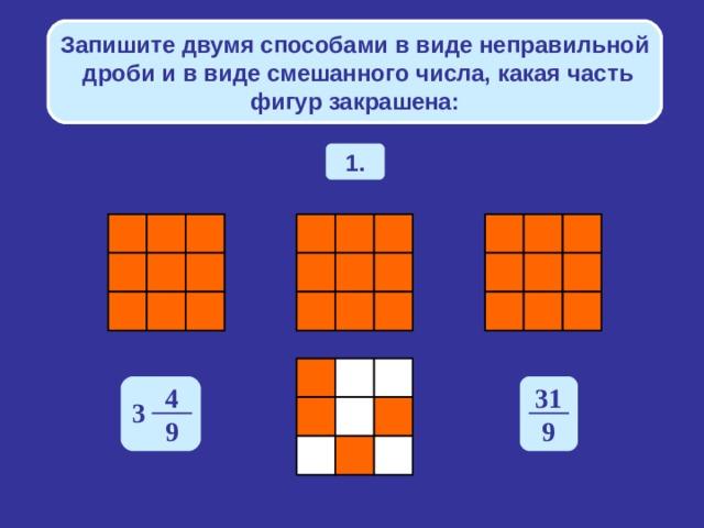 Запишите двумя способами в виде неправильной дроби и в виде смешанного числа, какая часть фигур закрашена: 1. 4 31 3 9 9