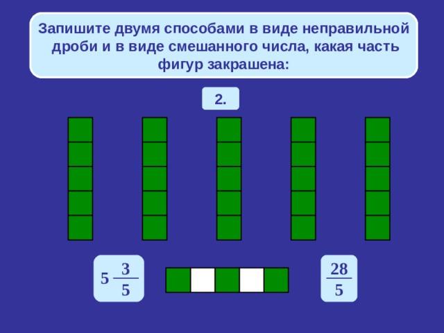 Запишите двумя способами в виде неправильной дроби и в виде смешанного числа, какая часть фигур закрашена: 2. 3 28 5 5 5
