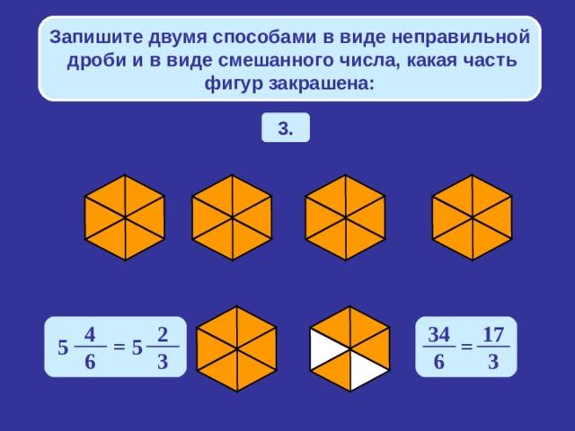 Запишите двумя способами в виде неправильной дроби и в виде смешанного числа, какая часть фигур закрашена: 3. 4 2 34 17 5 = 5 = 6 3 6 3