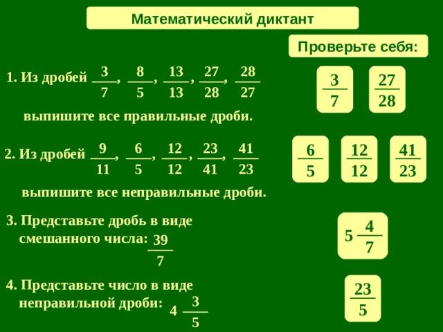 Математический диктант Проверьте себя: 27 3 8 13 28 1 . Из дробей , , , ,  3 27 13 5 27 7 28 28 7 выпишите все правильные дроби. 6 41 12 9 12 6 41 23 2. Из дробей , , , ,  11 12 5 41 23 5 23 12 выпишите все неправильные дроби. 3. Представьте дробь в виде смешанного числа: 4 5 39 7 7 4. Представьте число в виде неправильной дроби: 23 3 5 4 5