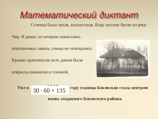 В январе 1935 года впервые образован Боковский район с центром в станице Боковской. Район объединял:  20 небольших колхозов,  2 МТС,  1 зерносовхоз. 500 · 4 - 65 3 · 4 + 40 : 5 24 : (80 – 68) (288 – 88) : 200