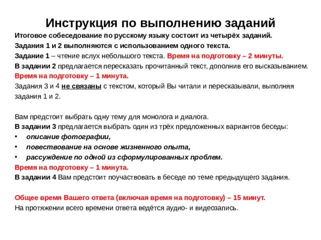 Инструкция по выполнению заданий   Итоговое собеседование по русскому языку состоит из четырёх  заданий. Задания 1 и 2 выполняются с использованием одного текста. Задание 1 – чтение вслух небольшого текста. Время на подготовку –  2 минуты. В задании 2 предлагается пересказать прочитанный текст, дополнив  его высказыванием.  Время на подготовку – 1 минута. Задания 3 и 4 не связаны  с текстом, который Вы читали и  пересказывали, выполняя задания 1 и 2. Вам предстоит выбрать одну тему для монолога и диалога. В задании 3 предлагается выбрать один из трёх предложенных  вариантов беседы: описание фотографии, повествование на основе  жизненного опыта, рассуждение по одной из сформулированных проблем. Время на подготовку – 1 минута. В задании 4 Вам предстоит поучаствовать в беседе по теме  предыдущего задания. Общее время Вашего ответа (включая время на подготовку) – 15 минут. На протяжении всего времени ответа ведётся аудио- и видеозапись.