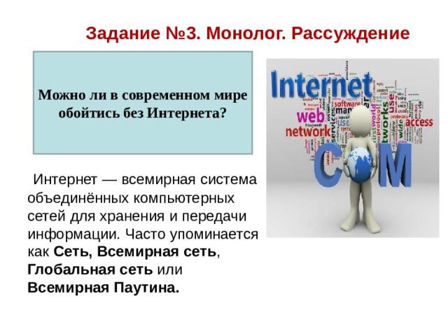 Задание №3. Монолог. Рассуждение Можно ли в современном мире обойтись без Интернета?  Интернет — всемирная система объединённыхкомпьютерных сетей для хранения и передачи информации. Часто упоминается как Сеть,  Всемирная сеть , Глобальная сеть или Всемирная Паутина.
