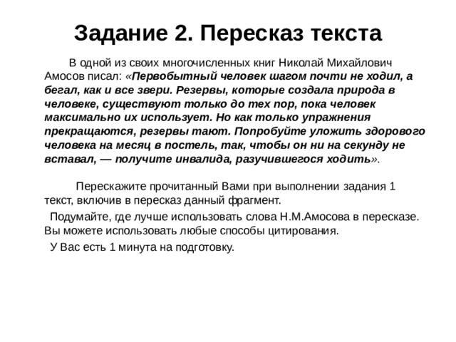 Задание 2. Пересказ текста  В одной из своих многочисленных книг Николай Михайлович Амосов писал: « Первобытный человек шагом почти не ходил, а бегал, как и все звери. Резервы, которые создала природа в человеке, существуют только до тех пор, пока человек максимально их использует. Но как только упражнения прекращаются, резервы тают. Попробуйте уложить здорового человека на месяц в постель, так, чтобы он ни на секунду не вставал, — получите инвалида, разучившегося ходить ».   Перескажите прочитанный Вами при выполнении задания 1 текст, включив в пересказ данный фрагмент.  Подумайте, где лучше использовать слова Н.М.Амосова в пересказе. Вы можете использовать любые способы цитирования.  У Вас есть 1 минута на подготовку.