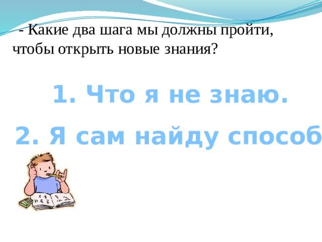 - Какие два шага мы должны пройти, чтобы открыть новые знания? 1. Что я не знаю. 2. Я сам найду способ.