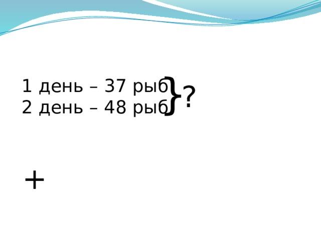} 1 день – 37 рыб 2 день – 48 рыб ? +