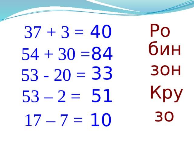 Ро 37 + 3 = 40 бин 54 + 30 = 84 зон 33 53 - 20 = Кру 53 – 2 = 51 зо 17 – 7 = 10
