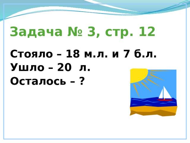 Задача № 3, стр. 12 Стояло – 18 м.л. и 7 б.л. Ушло – 20 л. Осталось – ?