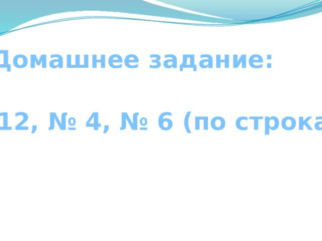 Домашнее задание: С. 12, № 4, № 6 (по строкам)