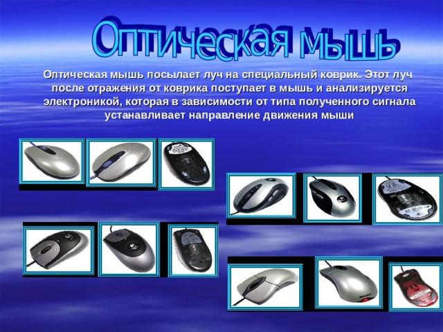 Оптическая мышь посылает луч на специальный коврик. Этот луч после отражения от коврика поступает в мышь и анализируется электроникой, которая в зависимости от типа полученного сигнала устанавливает направление движения мыши