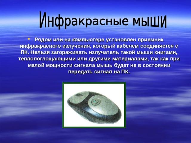 Рядом или на компьютере установлен приемник инфракрасного излучения, который кабелем соединяется с ПК. Нельзя загораживать излучатель такой мыши книгами, теплопоглощающими или другими материалами, так как при малой мощности сигнала мышь будет не в состоянии передать сигнал на ПК.