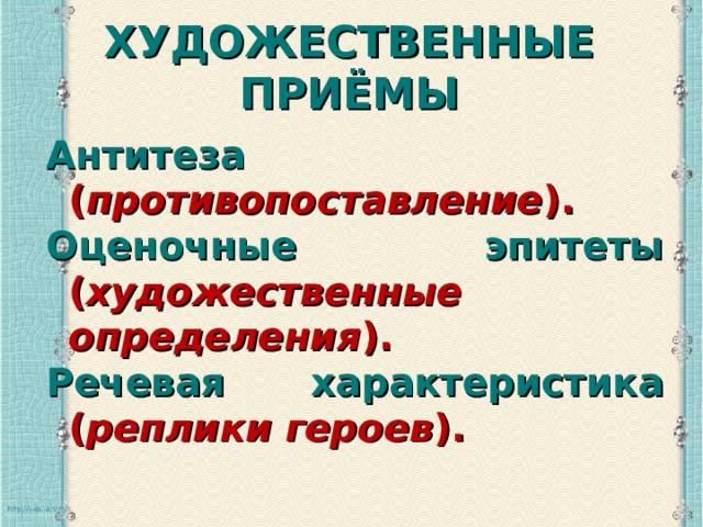 ХУДОЖЕСТВЕННЫЕ ПРИЁМЫ   Антитеза ( противопоставление ). Оценочные эпитеты ( художественные определения ). Речевая характеристика ( реплики героев ).