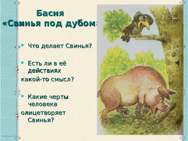 Басня  «Свинья под дубом»   Что делает Свинья?  Есть ли в её действиях какой-то смысл? Какие черты человека олицетворяет Свинья?