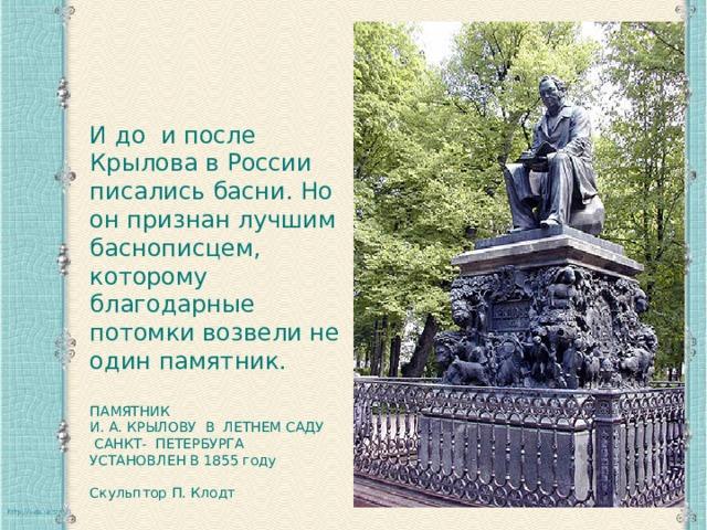 И до и после Крылова в России писались басни. Но он признан лучшим баснописцем, которому благодарные потомки возвели не один памятник. ПАМЯТНИК И. А. КРЫЛОВУ В ЛЕТНЕМ САДУ  САНКТ- ПЕТЕРБУРГА  УСТАНОВЛЕН В 1855 году Скульптор П. Клодт