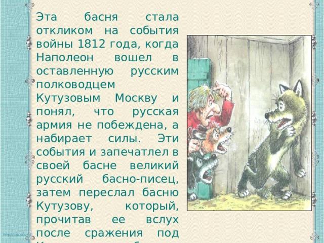 Эта басня стала откликом на события войны 1812 года, когда Наполеон вошел в оставленную русским полководцем Кутузовым Москву и понял, что русская армия не побеждена, а набирает силы. Эти события и запечатлел в своей басне великий русский басно-писец, затем переслал басню Кутузову, который, прочитав ее вслух после сражения под Красным, обнажил голову, показав свои седины.