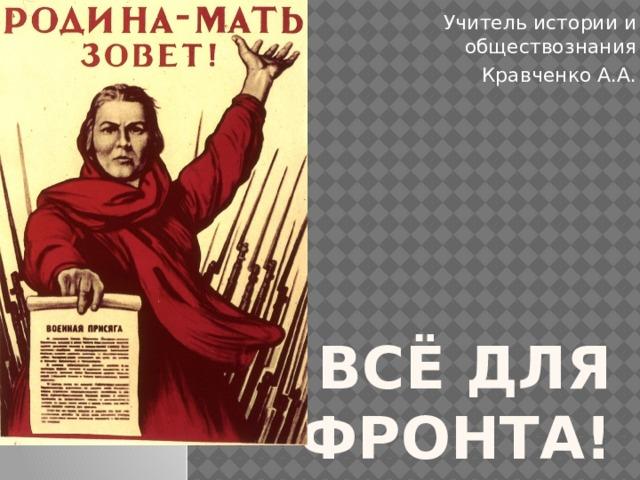 Учитель истории и обществознания Кравченко А.А. Всё для фронта!