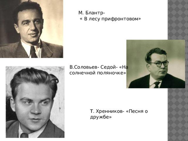 М. Блантр-  « .» В лесу прифронтовом В.Соловьев- Седой- «На солнечной поляночке» Т. Хренников- «Песня о дружбе»