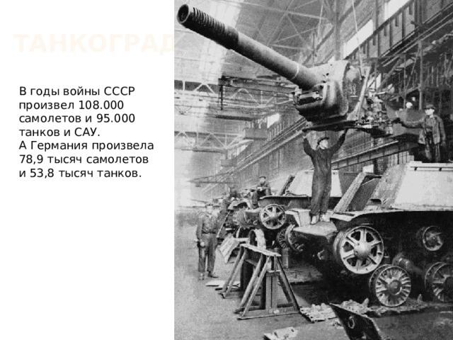 Танкоград В годы войны СССР произвел 108.000 самолетов и 95.000 танков и САУ. А Германия произвела 78,9 тысяч самолетов и 53,8 тысяч танков.