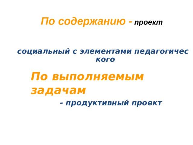 По содержанию - проект социальный с элементами педагогического  По выполняемым задачам - продуктивный проект