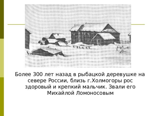 Более 300 лет назад в рыбацкой деревушке на севере России, близь г.Холмогоры рос здоровый и крепкий мальчик. Звали его Михайлой Ломоносовым