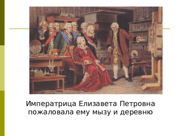 Императрица Елизавета Петровна пожаловала ему мызу и деревню