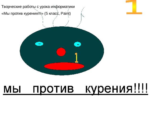 Творческие работы с урока информатики «Мы против курения!!!» (5 класс, Paint )