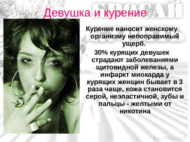 Девушка и курение Курение наносит женскому организму непоправимый ущерб. 30% курящих девушек страдают заболеваниями щитовидной железы, а инфаркт миокарда у курящих женщин бывает в 3 раза чаще, кожа становится серой, неэластичной, зубы и пальцы - желтыми от никотина Я хочу спросить у молодых людей: как вы относитесь к курящим девушкам, какие у вас возникают ассоциации, мысли по поводу этого? Что бы вы сделали, если бы ваша девушка курила? Курение наносит женскому организму непоправимый ущерб.