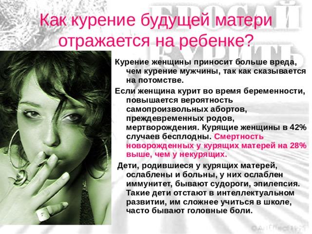 Как курение будущей матери отражается на ребенке? Курение женщины приносит больше вреда, чем курение мужчины, так как сказывается на потомстве. Если женщина курит во время беременности, повышается вероятность самопроизвольных абортов, преждевременных родов, мертворождения. Курящие женщины в 42% случаев бесплодны. Смертность новорожденных у курящих матерей на 28% выше, чем у некурящих.  Дети, родившиеся у курящих матерей, ослаблены и больны, у них ослаблен иммунитет, бывают судороги, эпилепсия. Такие дети отстают в интеллектуальном развитии, им сложнее учиться в школе, часто бывают головные боли.