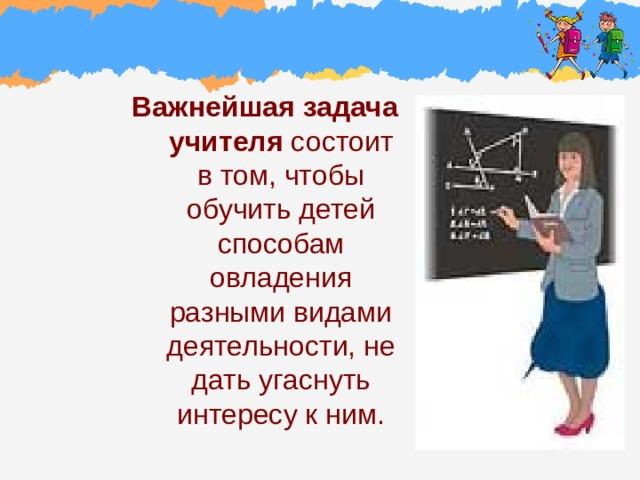 Важнейшая задача учителя состоит в том, чтобы обучить детей способам овладения разными видами деятельности, не дать угаснуть интересу к ним.