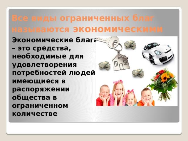 Все виды ограниченных благ называются экономическими Экономические блага – это средства, необходимые для удовлетворения потребностей людей и имеющиеся в распоряжении общества в ограниченном количестве