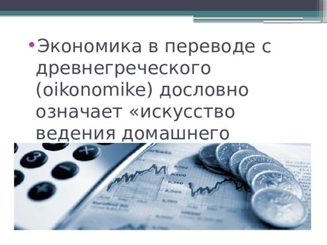 Экономика в переводе с древнегреческого (oikonomike) дословно означает «искусство ведения домашнего хозяйства».