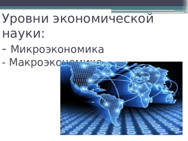 Уровни экономической науки:  - Микроэкономика  - Макроэкономика