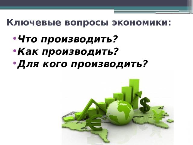 Ключевые вопросы экономики: Что производить? Как производить? Для кого производить?
