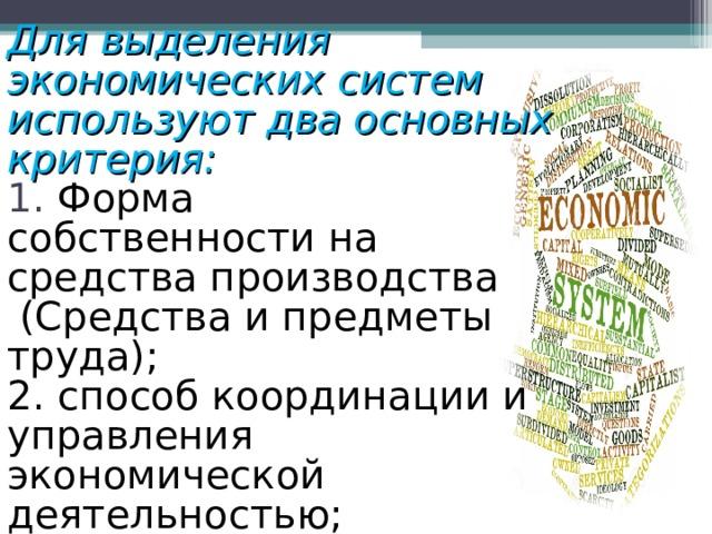 Для выделения экономических систем используют два основных критерия:  1. Форма собственностина средства производства  (Средстваипредметы труда);  2. способ координации и управления экономической деятельностью;